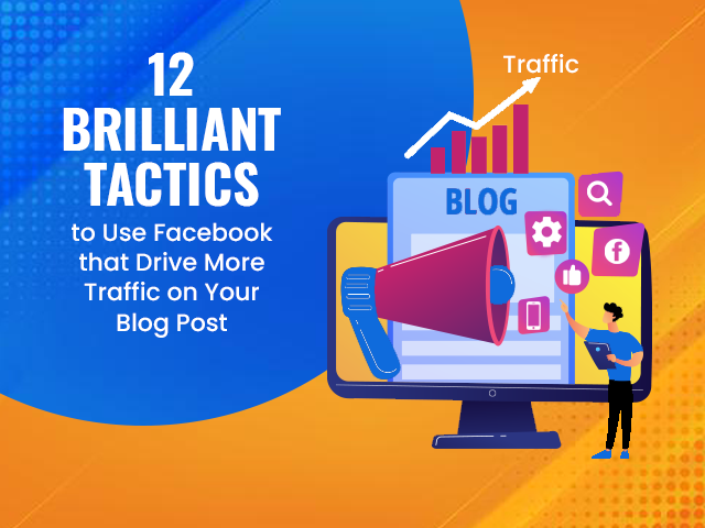 12 Brilliant Tactics to Use Facebook that Drive More Traffic on Your Blog Post
